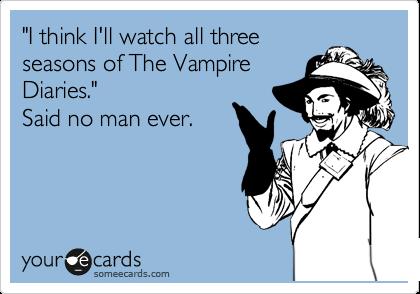 """I think I'll watch all three seasons of The Vampire Diaries."" Said no man ever."