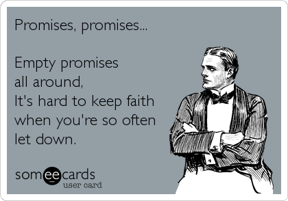 Promises, promises...  Empty promises all around, It's hard to keep faith when you're so often let down.