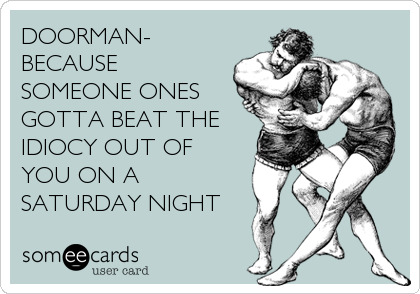 DOORMAN- BECAUSE SOMEONE ONES GOTTA BEAT THE IDIOCY OUT OF YOU ON A SATURDAY NIGHT