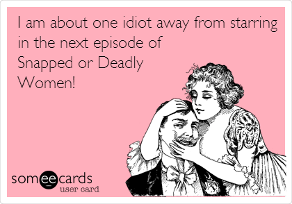 I am about one idiot away from starring in the next episode of Snapped or Deadly Women!