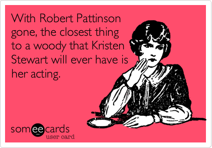 With Robert Pattinson gone, the closest thing to a woody that Kristen Stewart will ever have is her acting.