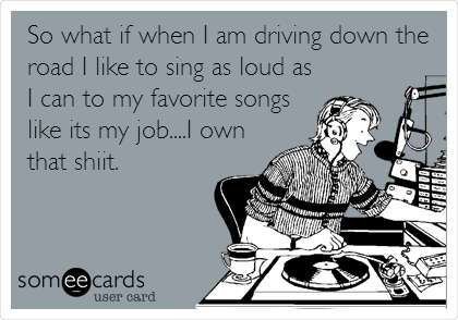 So what if when I am driving down the road I like to sing as loud as I can to my favorite songs like its my job....I own that shiit.