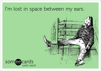 I'm lost in space between my ears.