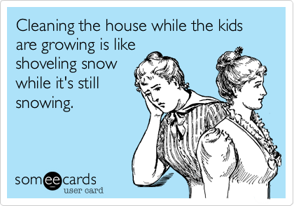 Cleaning the house while the kids are growing is like shoveling snow while it's still snowing.