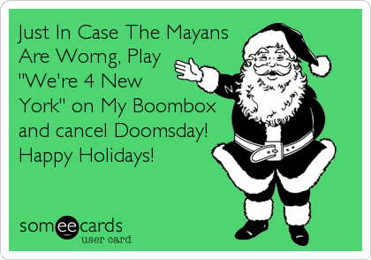 "Just In Case The Mayans Are Worng, Play ""We're 4 New York"" on My Boombox and cancel Doomsday! Happy Holidays!"