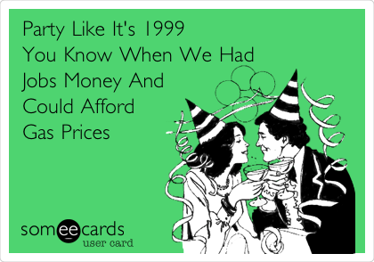 Party Like It's 1999 You Know When We Had  Jobs Money And  Could Afford  Gas Prices