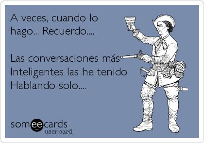 A veces, cuando lo hago... Recuerdo....  Las conversaciones más Inteligentes las he tenido Hablando solo....