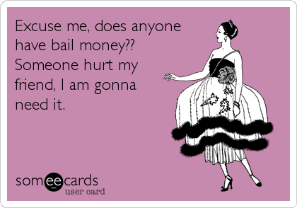 Excuse me, does anyone have bail money?? Someone hurt my friend, I am gonna need it.