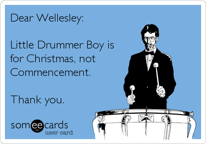 Dear Wellesley:  Little Drummer Boy is for Christmas, not  Commencement.   Thank you.