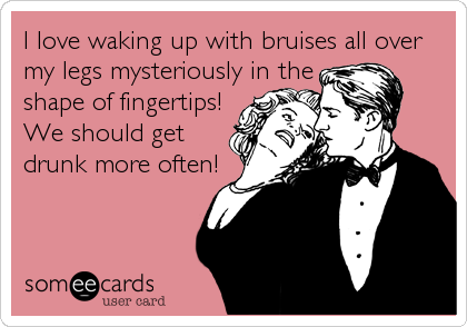 I love waking up with bruises all over my legs mysteriously in the  shape of fingertips! We should get  drunk more often!