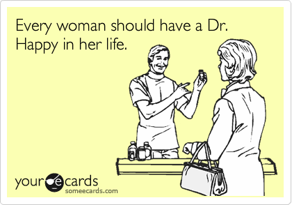 Every woman shoul have a Dr. Happy in her life.