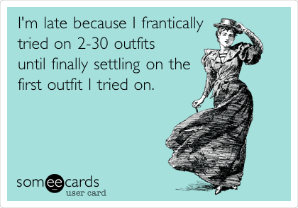 I'm late because I frantically tried on 2-30 outfits until finally settling on the first outfit I tried on.