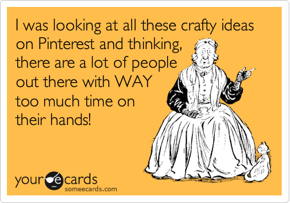 I was looking at all these crafty ideas on Pinterest and thinking,