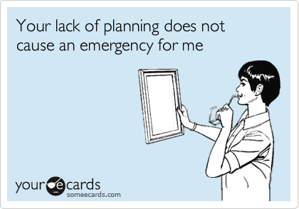 Your lack of planning does not cause an emergency for me