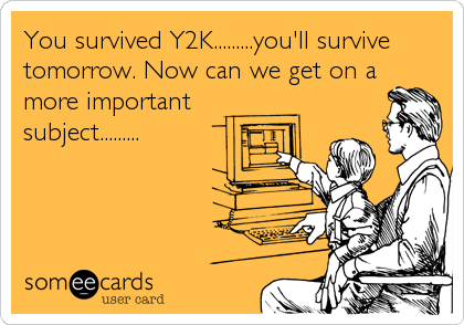 You survived Y2K.........you'll survive tomorrow. Now can we get on a more important  subject.........
