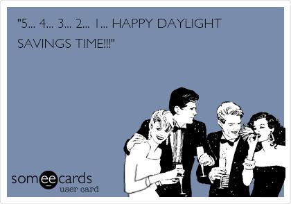 """5... 4... 3... 2... 1... HAPPY DAYLIGHT SAVINGS TIME!!!"""