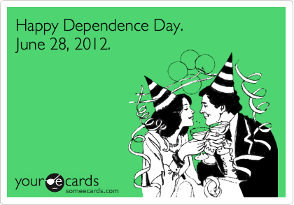 Happy Dependence Day.  June 28, 2012.