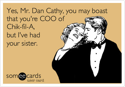 Yes, Mr. Dan Cathy, you may boast that you're COO of Chik-fil-A, but I've had  your sister.