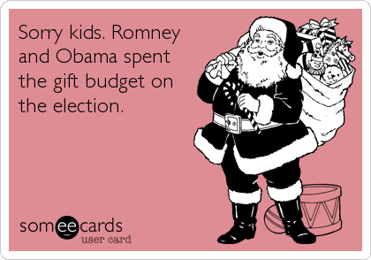 Sorry kids. Romney and Obama spent the gift budget on the election.