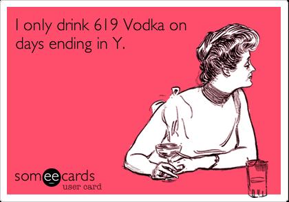 I only drink 619 Vodka on days ending in Y.