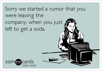 Sorry we started a rumor that you were leaving the company; when you just left to get a soda.