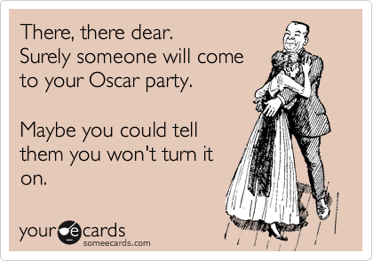 There, there dear. Surely someone will come to your Oscar party.  Maybe you could tell them you won't turn it on.
