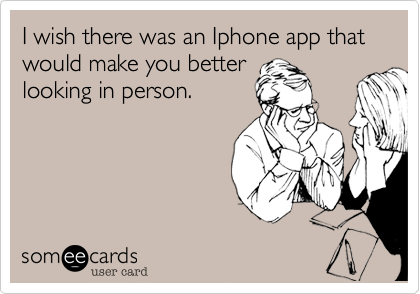 I wish there was an Iphone app that would make you better looking in person.