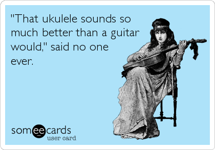 """That ukulele sounds so much better than a guitar would,"" said no one ever."