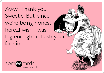 Aww, Thank you Sweetie. But, since we're being honest here...I wish I was big enough to bash your face in!