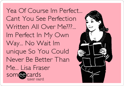 Yea Of Course Im Perfect... Cant You See Perfection Written All Over Me???... Im Perfect In My Own Way... No Wait Im unique So You Could Never Be Better Than Me... Lisa Fraser