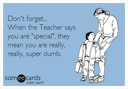 "Don't forget... When the Teacher says you are ""special"", they mean you are really, really, super dumb."