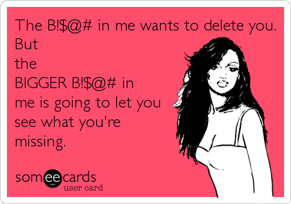 The B!$@# in me wants to delete you. But the BIGGER B!$@# in me is going to let you  see what you're missing.