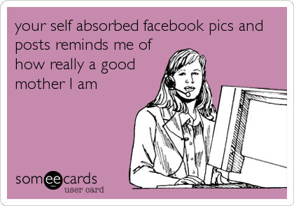 your self absorbed facebook pics and posts reminds me of how really a good mother I am