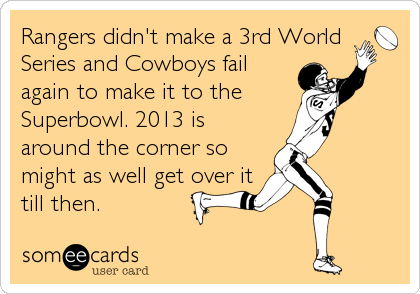 Rangers didn't make a 3rd World Series and Cowboys fail again to make it to the  Superbowl. 2013 is around the corner so might as well get over it till then.