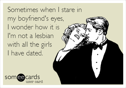 Sometimes when I stare in my boyfriend's eyes, I wonder how it is I'm not a lesbian with all the girls I have dated.