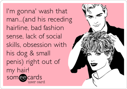 I'm gonna' wash that man...(and his receding hairline, bad fashion sense, lack of social skills, obsession with his dog & small penis) right out of my hair!