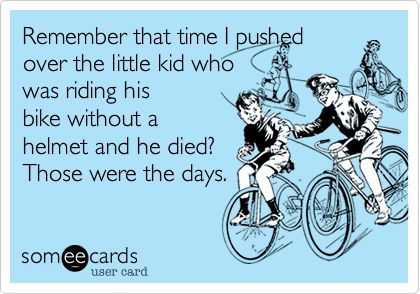 Remember that time I pushed over the little kid who was riding his bike without a helmet and he died? Those were the days.