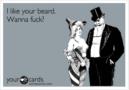 I like your beard. Wanna fuck?