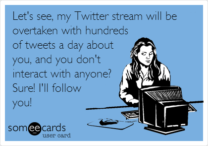 Let's see, my Twitter stream will be overtaken with hundreds of tweets a day about you, and you don't interact with anyone?  Sure! I'll follow you!