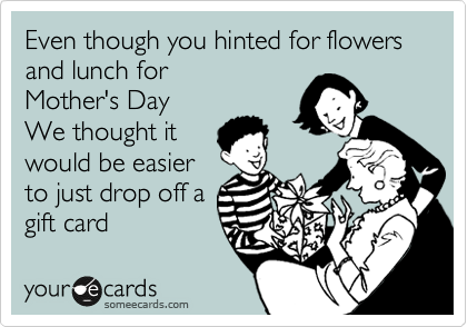 Even though you hinted for flowers and lunch for Mother's Day We thought it would be easier to just drop off a  gift card