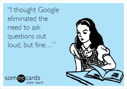 """""""I thought Google eliminated the need to ask questions out loud, but fine…"""""""