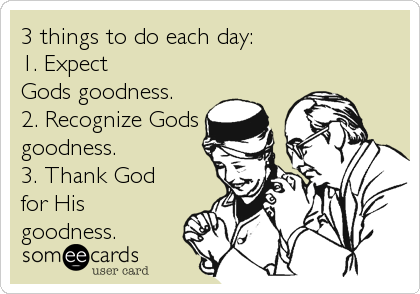 3 things to do each day: 1. Expect  Gods goodness. 2. Recognize Gods goodness. 3. Thank God for His goodness.