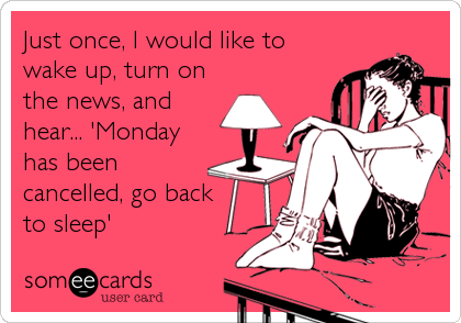 Just once, I would like to wake up, turn on the news, and hear... 'Monday has been cancelled, go back   to sleep'