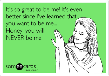 It's so great to be me! It's even better since I've learned that you want to be me... Honey, you will  NEVER be me.