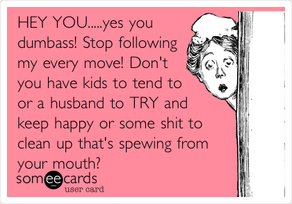 HEY YOU.....yes you dumbass! Stop following my every move! Don't you have kids to tend to or a husband to TRY and keep happy or some shit to clean up that's spewing from your mouth?