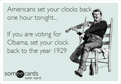 Americans set your clocks back one hour tonight...  If you are voting for Obama, set your clock back to the year 1929