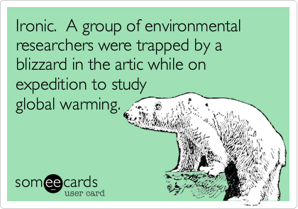 Ironic.  A group of environmental researchers were trapped by a blizzard in the artic while on expedition to study