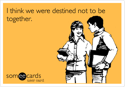 I think we were destined not to be together.I love destiny for that.