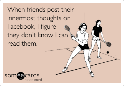 When friends post their  innermost thoughts on Facebook, I figure they don't know I can read them.