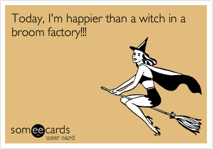 Today%2C I'm happier than a witch in a broom factory!!!